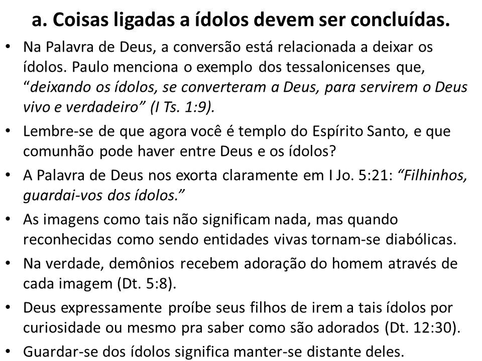 a. Coisas ligadas a ídolos devem ser concluídas. Na Palavra de Deus, a conversão está relacionada a deixar os ídolos. Paulo menciona o exemplo dos tes
