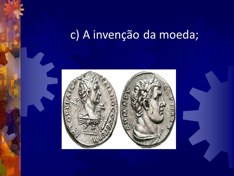 c) A invenção da moeda;
