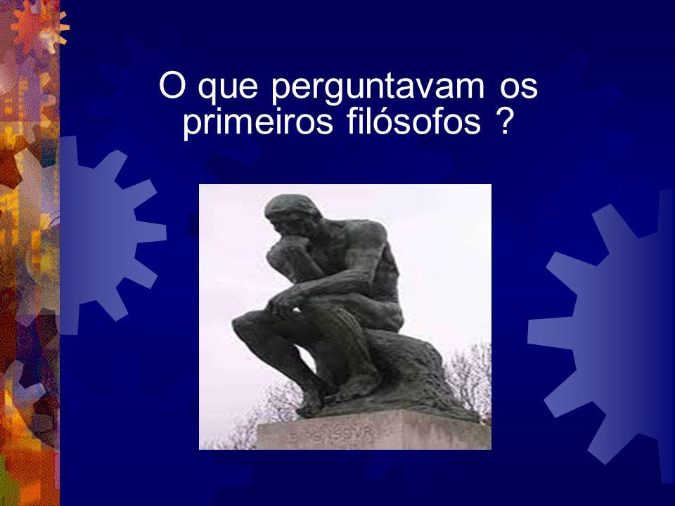 O que perguntavam os primeiros filósofos ?
