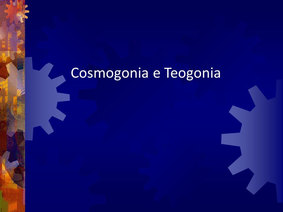 Cosmogonia - nascimento e organização do mundo a partir de forças geradoras ( pai e mãe divinos ) Teogonia - Origem dos deuses a partir de seus pais e antepassados