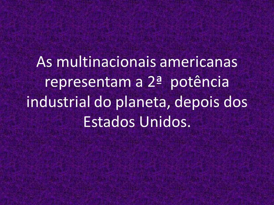 As multinacionais americanas representam a 2ª potência industrial do planeta, depois dos Estados Unidos.