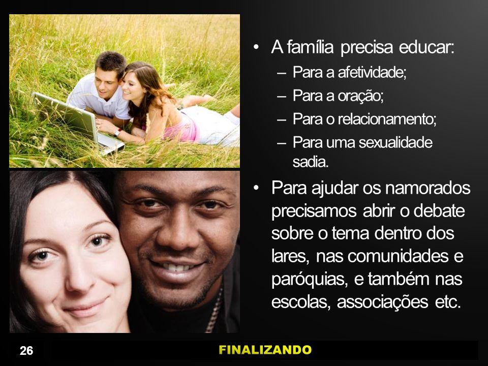 A família precisa educar: –Para a afetividade; –Para a oração; –Para o relacionamento; –Para uma sexualidade sadia. Para ajudar os namorados precisamo