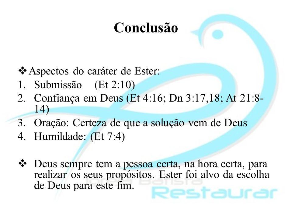 Conclusão Aspectos do caráter de Ester: 1.Submissão (Et 2:10) 2.Confiança em Deus (Et 4:16; Dn 3:17,18; At 21:8- 14) 3.Oração: Certeza de que a soluçã