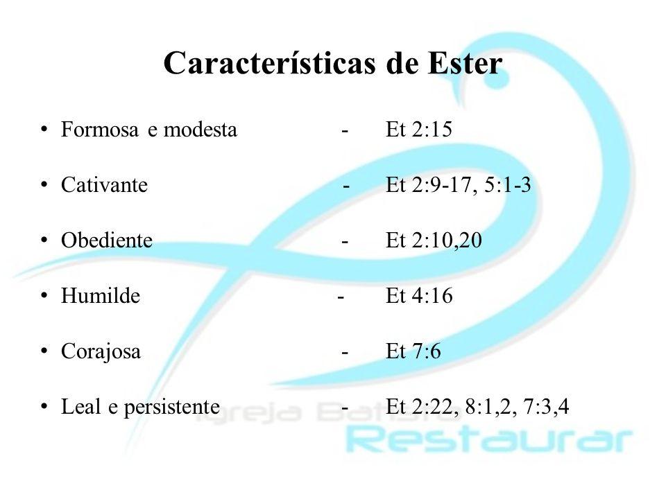 Características de Ester Formosa e modesta-Et 2:15 Cativante -Et 2:9-17, 5:1-3 Obediente-Et 2:10,20 Humilde -Et 4:16 Corajosa -Et 7:6 Leal e persisten