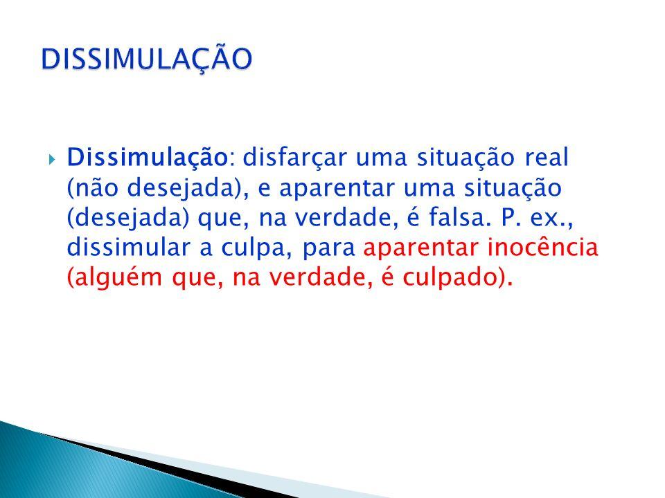 Simulação: aparentar uma situação (desejada) que, na verdade, é falsa. P. ex., simular ou aparentar inocência (alguém que, na verdade, é culpado).