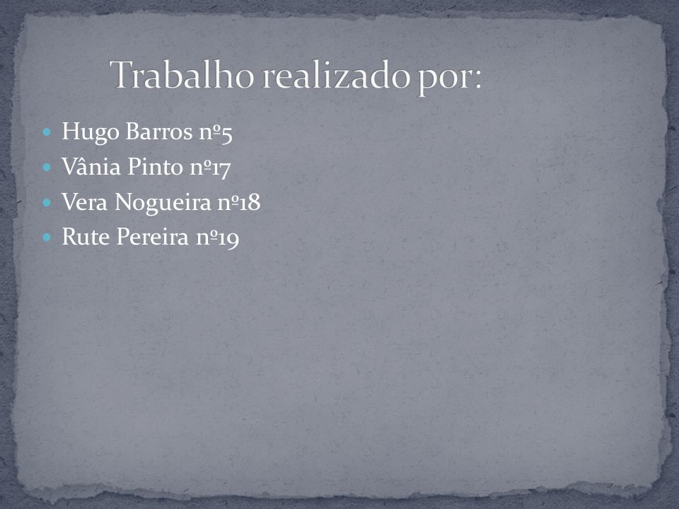Hugo Barros nº5 Vânia Pinto nº17 Vera Nogueira nº18 Rute Pereira nº19
