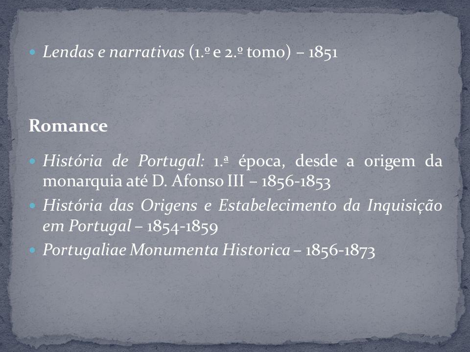 Lendas e narrativas (1.º e 2.º tomo) – 1851 Romance História de Portugal: 1.ª época, desde a origem da monarquia até D. Afonso III – 1856-1853 Históri