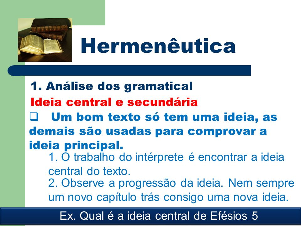 Hermenêutica 1. Análise dos gramatical Ideia central e secundária Um bom texto só tem uma ideia, as demais são usadas para comprovar a ideia principal