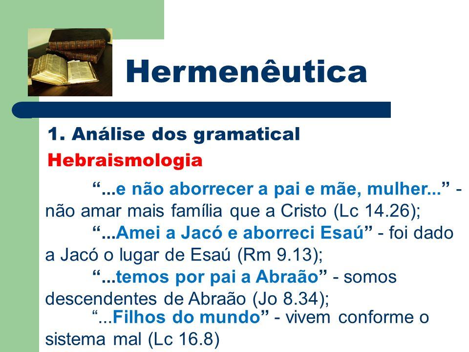 Hermenêutica 1. Análise dos gramatical Hebraismologia...e não aborrecer a pai e mãe, mulher... - não amar mais família que a Cristo (Lc 14.26);...Amei