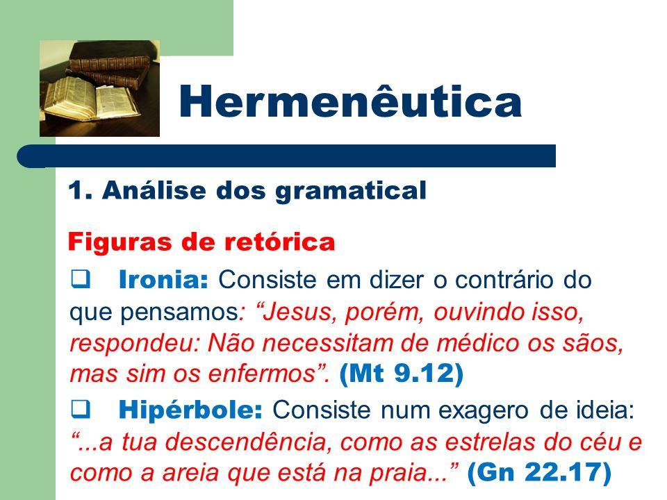 Hermenêutica 1. Análise dos gramatical Figuras de retórica Ironia: Consiste em dizer o contrário do que pensamos: Jesus, porém, ouvindo isso, responde