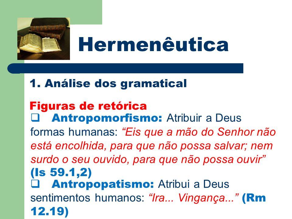 Hermenêutica 1. Análise dos gramatical Figuras de retórica Antropomorfismo: Atribuir a Deus formas humanas: Eis que a mão do Senhor não está encolhida