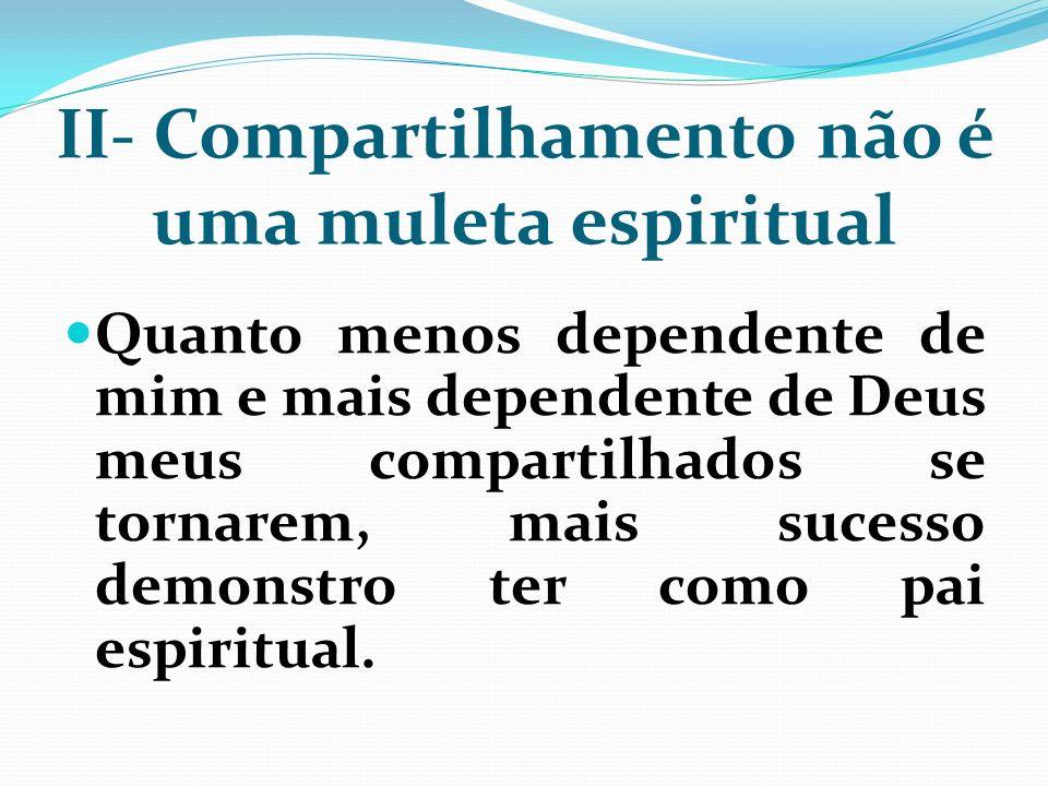 II- Compartilhamento não é uma muleta espiritual Quanto menos dependente de mim e mais dependente de Deus meus compartilhados se tornarem, mais sucess