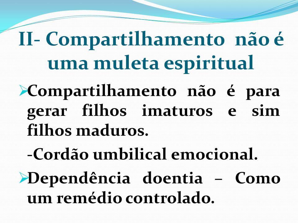 II- Compartilhamento não é uma muleta espiritual Compartilhamento não é para gerar filhos imaturos e sim filhos maduros. -Cordão umbilical emocional.