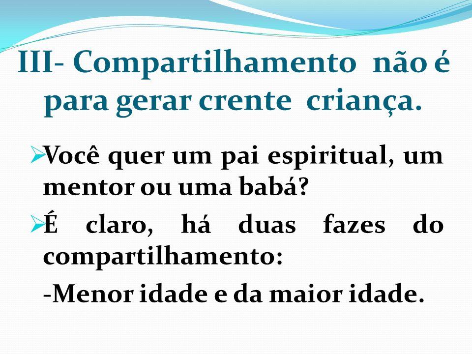 III- Compartilhamento não é para gerar crente criança. Você quer um pai espiritual, um mentor ou uma babá? É claro, há duas fazes do compartilhamento:
