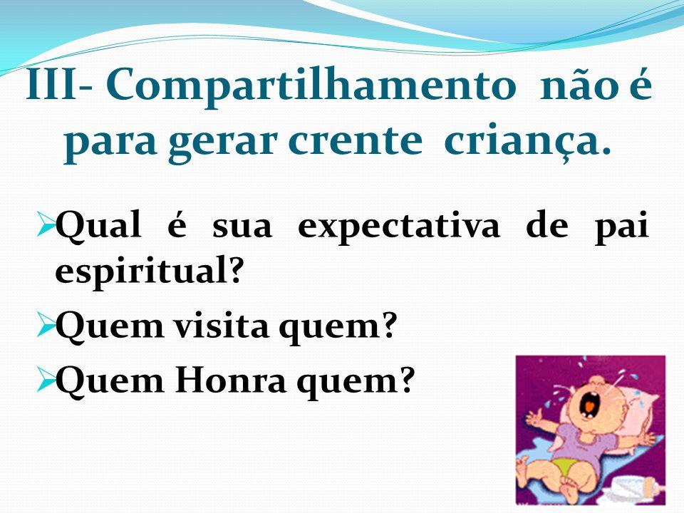 III- Compartilhamento não é para gerar crente criança. Qual é sua expectativa de pai espiritual? Quem visita quem? Quem Honra quem?