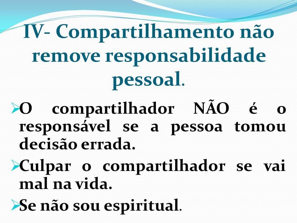 IV- Compartilhamento não remove responsabilidade pessoal. O compartilhador NÃO é o responsável se a pessoa tomou decisão errada. Culpar o compartilhad