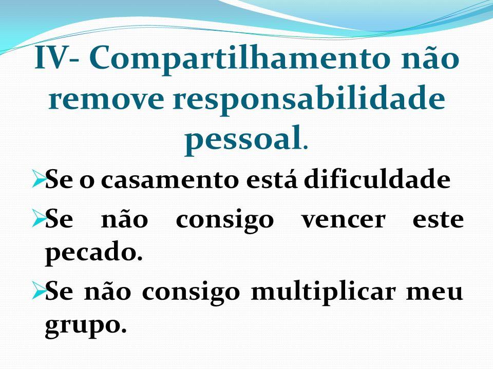 IV- Compartilhamento não remove responsabilidade pessoal. Se o casamento está dificuldade Se não consigo vencer este pecado. Se não consigo multiplica