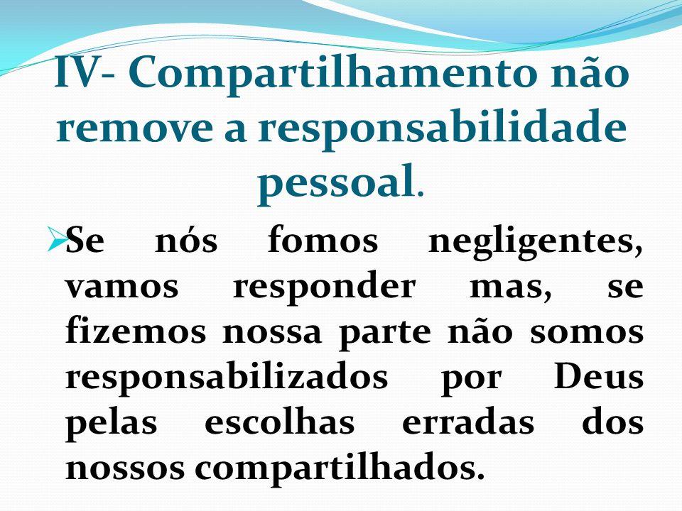 IV- Compartilhamento não remove a responsabilidade pessoal. Se nós fomos negligentes, vamos responder mas, se fizemos nossa parte não somos responsabi