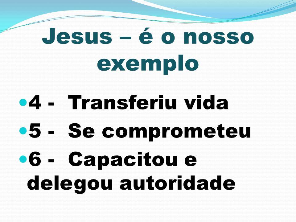 Jesus – é o nosso exemplo 4 - Transferiu vida 5 - Se comprometeu 6 - Capacitou e delegou autoridade