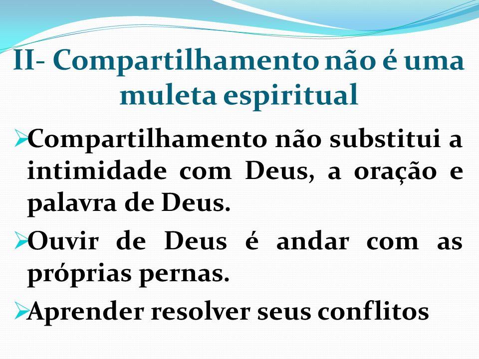 II- Compartilhamento não é uma muleta espiritual Compartilhamento não substitui a intimidade com Deus, a oração e palavra de Deus. Ouvir de Deus é and