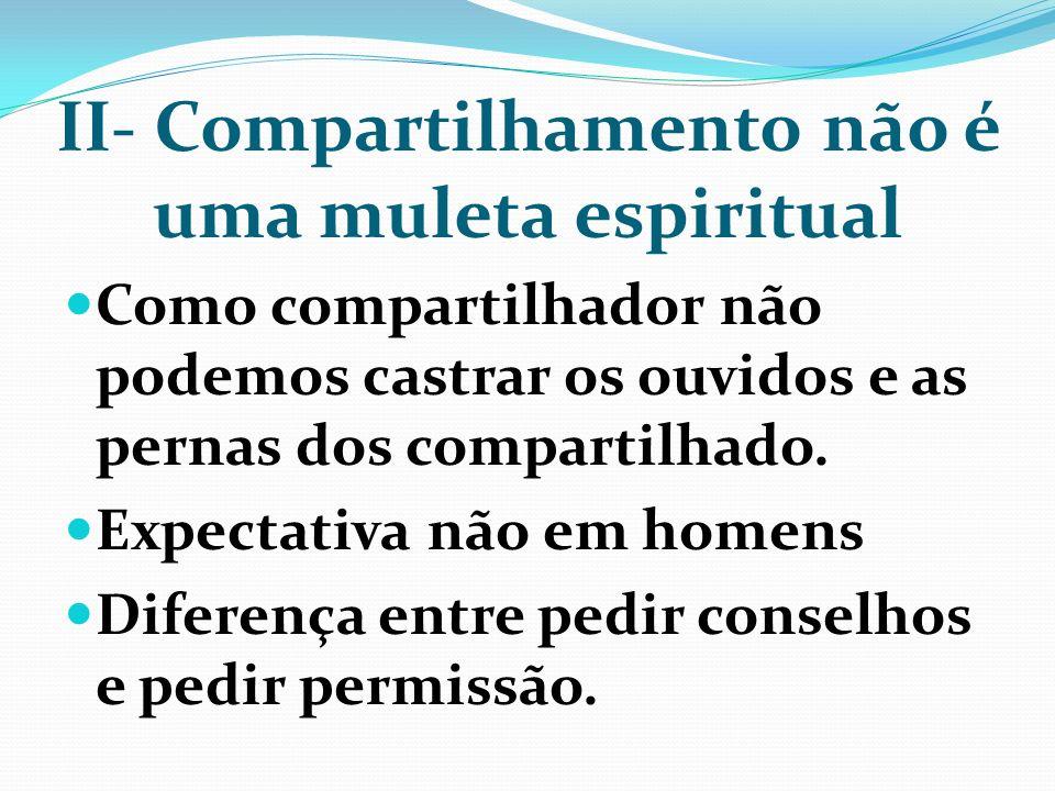 II- Compartilhamento não é uma muleta espiritual Como compartilhador não podemos castrar os ouvidos e as pernas dos compartilhado. Expectativa não em