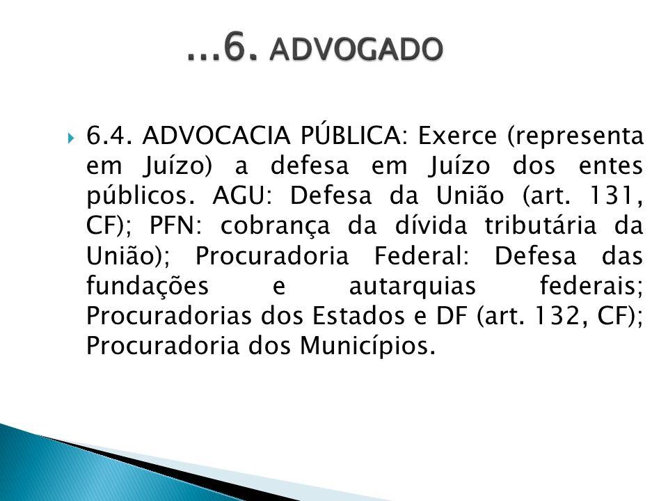 6.4. ADVOCACIA PÚBLICA: Exerce (representa em Juízo) a defesa em Juízo dos entes públicos. AGU: Defesa da União (art. 131, CF); PFN: cobrança da dívid