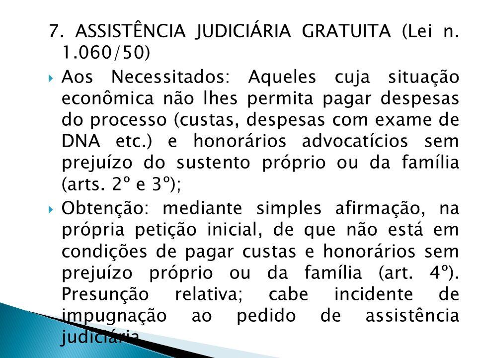 7. ASSISTÊNCIA JUDICIÁRIA GRATUITA (Lei n. 1.060/50) Aos Necessitados: Aqueles cuja situação econômica não lhes permita pagar despesas do processo (cu