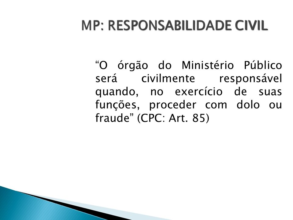 O órgão do Ministério Público será civilmente responsável quando, no exercício de suas funções, proceder com dolo ou fraude (CPC: Art. 85) MP: RESPONS