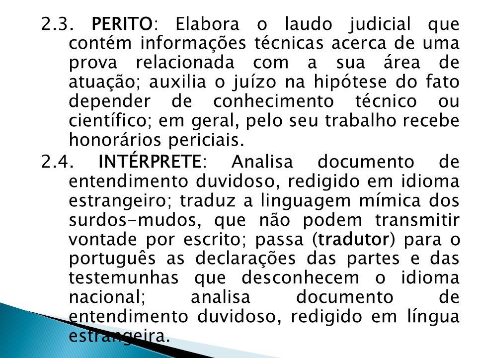 2.3. PERITO: Elabora o laudo judicial que contém informações técnicas acerca de uma prova relacionada com a sua área de atuação; auxilia o juízo na hi