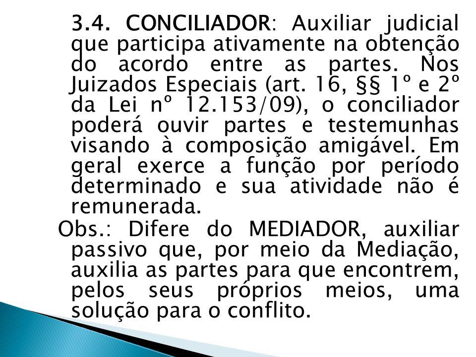 3.4. CONCILIADOR: Auxiliar judicial que participa ativamente na obtenção do acordo entre as partes. Nos Juizados Especiais (art. 16, §§ 1º e 2º da Lei