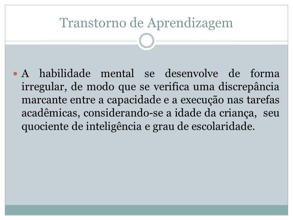 Transtorno de Aprendizagem A habilidade mental se desenvolve de forma irregular, de modo que se verifica uma discrepância marcante entre a capacidade