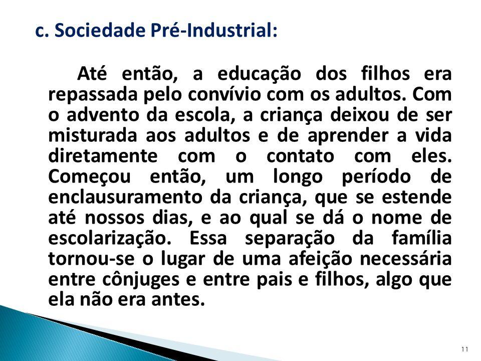 c. Sociedade Pré-Industrial: Até então, a educação dos filhos era repassada pelo convívio com os adultos. Com o advento da escola, a criança deixou de