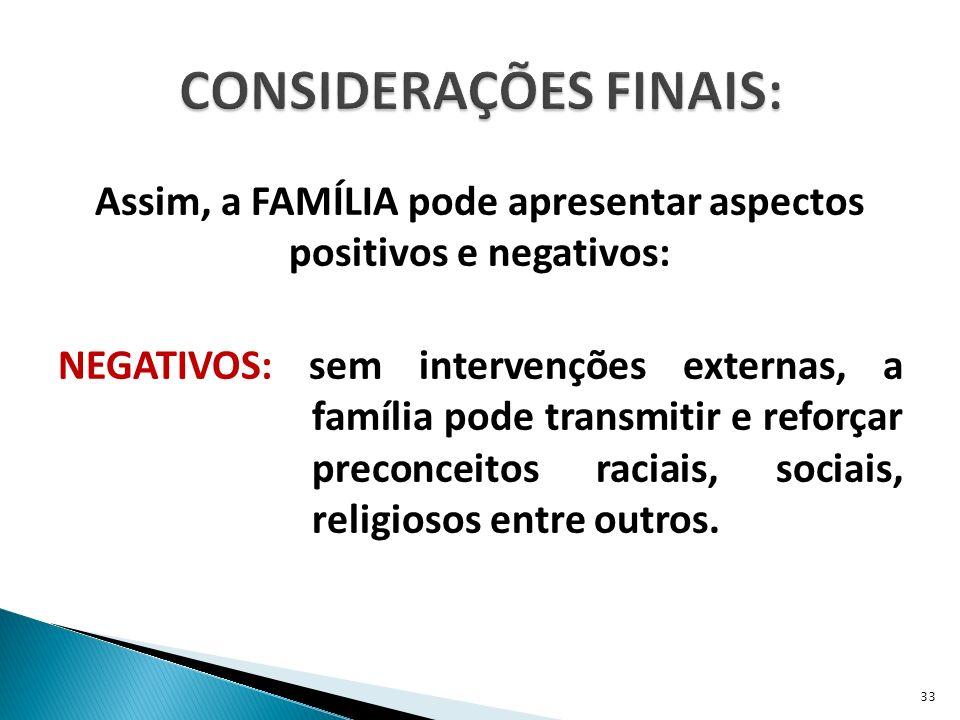 Assim, a FAMÍLIA pode apresentar aspectos positivos e negativos: NEGATIVOS: sem intervenções externas, a família pode transmitir e reforçar preconceitos raciais, sociais, religiosos entre outros.