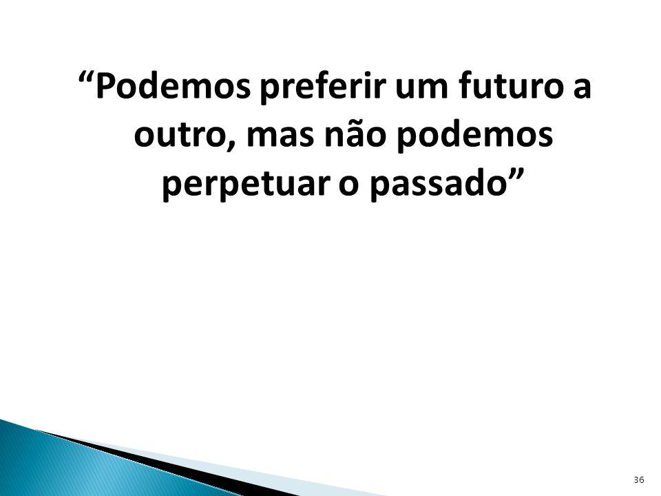 Podemos preferir um futuro a outro, mas não podemos perpetuar o passado 36