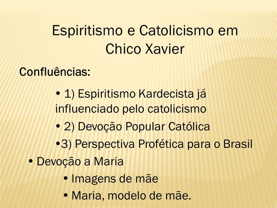 Espiritismo e Catolicismo em Chico Xavier 1) Espiritismo Kardecista já influenciado pelo catolicismo 2) Devoção Popular Católica 3) Perspectiva Profét