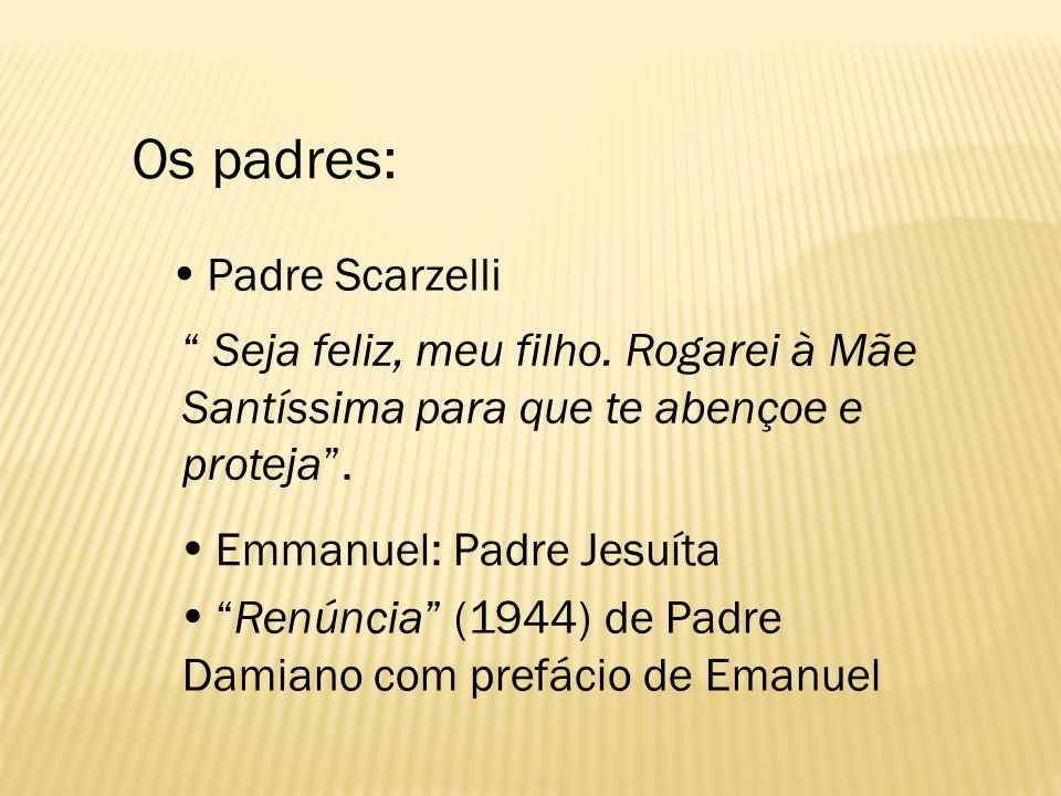 Padre Scarzelli Seja feliz, meu filho. Rogarei à Mãe Santíssima para que te abençoe e proteja. Emmanuel: Padre Jesuíta Renúncia (1944) de Padre Damian