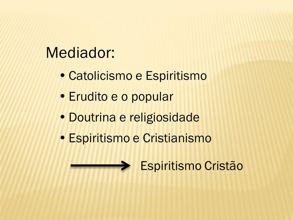Mediador: Catolicismo e Espiritismo Erudito e o popular Doutrina e religiosidade Espiritismo e Cristianismo Espiritismo Cristão