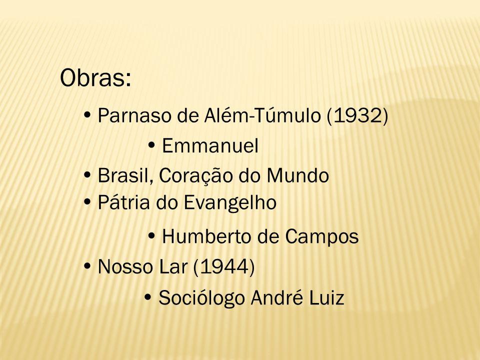 Obras: Parnaso de Além-Túmulo (1932) Emmanuel Brasil, Coração do Mundo Pátria do Evangelho Humberto de Campos Nosso Lar (1944) Sociólogo André Luiz