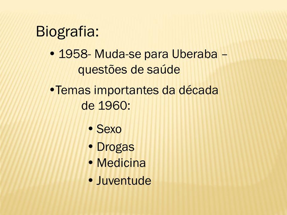 Biografia: 1958- Muda-se para Uberaba – questões de saúde Temas importantes da década de 1960: Sexo Drogas Medicina Juventude