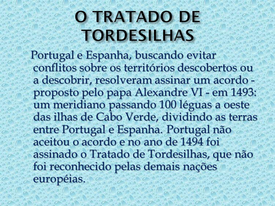 Portugal e Espanha, buscando evitar conflitos sobre os territórios descobertos ou a descobrir, resolveram assinar um acordo - proposto pelo papa Alexandre VI - em 1493: um meridiano passando 100 léguas a oeste das ilhas de Cabo Verde, dividindo as terras entre Portugal e Espanha.