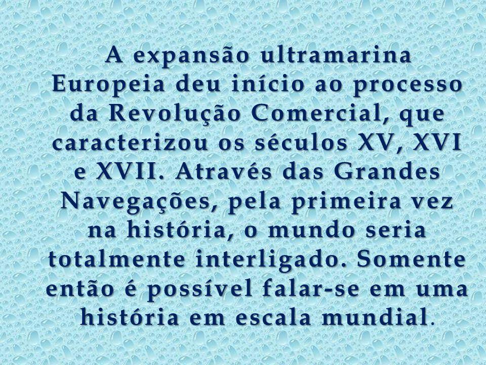 A expansão ultramarina Europeia deu início ao processo da Revolução Comercial, que caracterizou os séculos XV, XVI e XVII.