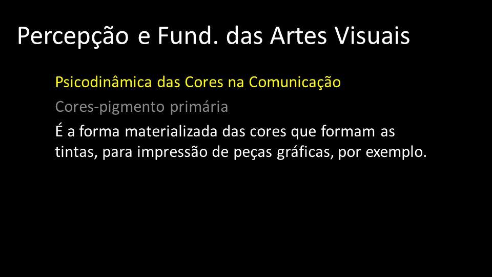 Percepção e Fund. das Artes Visuais Psicodinâmica das Cores na Comunicação Cores-pigmento primária É a forma materializada das cores que formam as tin