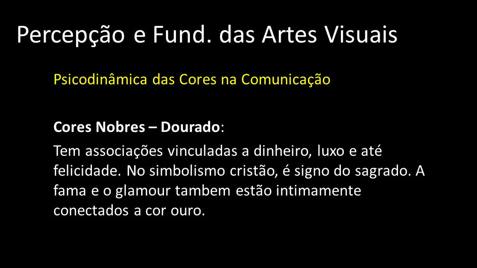 Percepção e Fund. das Artes Visuais Psicodinâmica das Cores na Comunicação Cores Nobres – Dourado: Tem associações vinculadas a dinheiro, luxo e até f