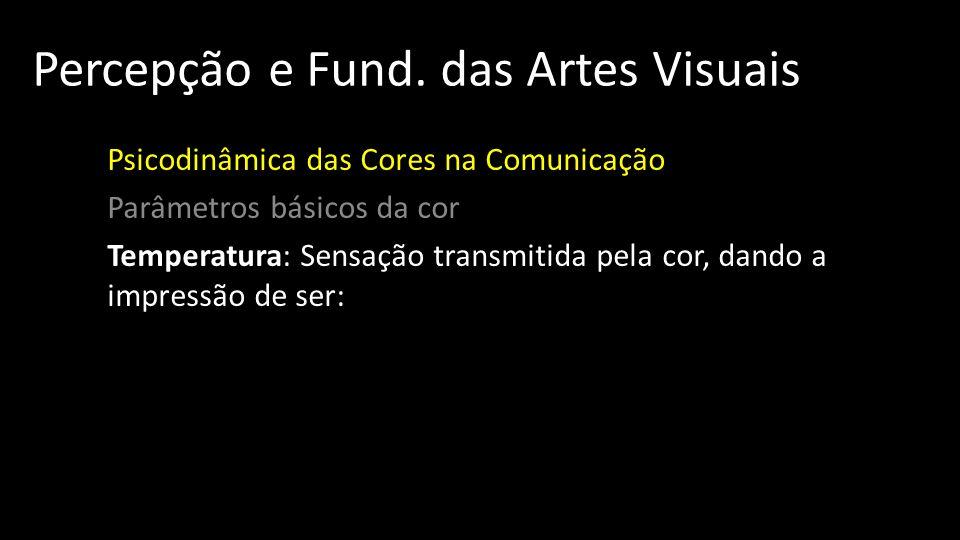 Percepção e Fund. das Artes Visuais Psicodinâmica das Cores na Comunicação Parâmetros básicos da cor Temperatura: Sensação transmitida pela cor, dando