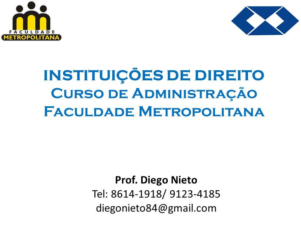 INSTITUIÇÕES DE DIREITO Curso de Administração Faculdade Metropolitana Prof. Diego Nieto Tel: 8614-1918/ 9123-4185 diegonieto84@gmail.com