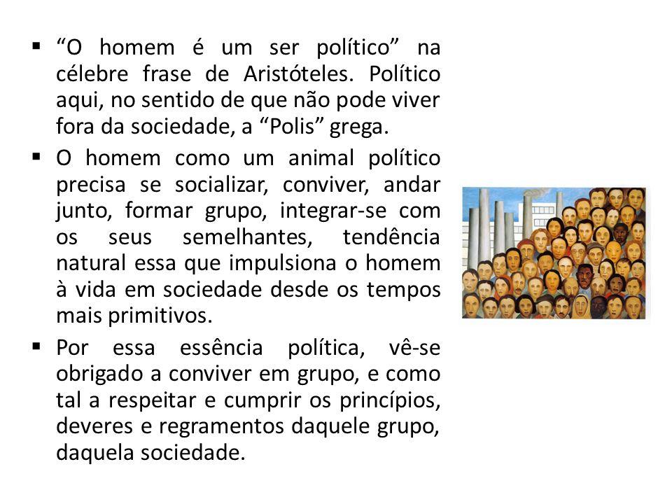 O homem é um ser político na célebre frase de Aristóteles. Político aqui, no sentido de que não pode viver fora da sociedade, a Polis grega. O homem c