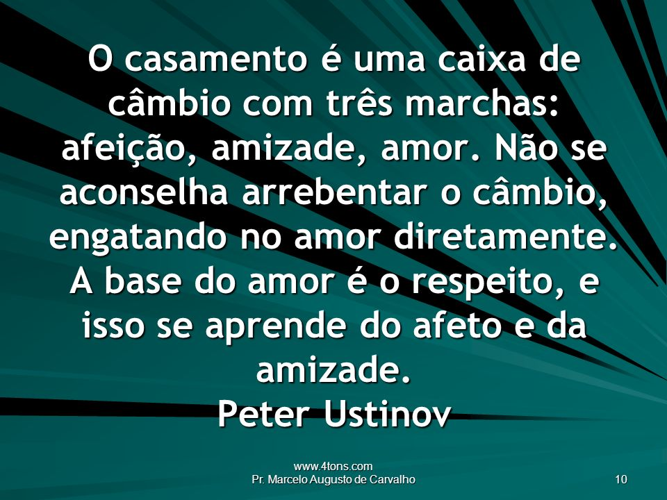 www.4tons.com Pr. Marcelo Augusto de Carvalho 10 O casamento é uma caixa de câmbio com três marchas: afeição, amizade, amor. Não se aconselha arrebent