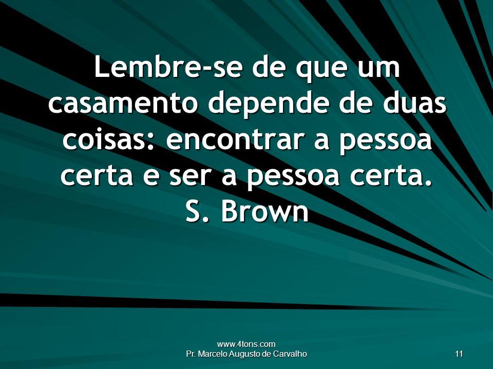 www.4tons.com Pr. Marcelo Augusto de Carvalho 11 Lembre-se de que um casamento depende de duas coisas: encontrar a pessoa certa e ser a pessoa certa.