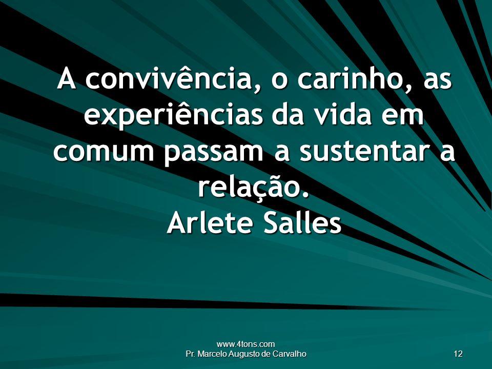 www.4tons.com Pr. Marcelo Augusto de Carvalho 12 A convivência, o carinho, as experiências da vida em comum passam a sustentar a relação. Arlete Salle