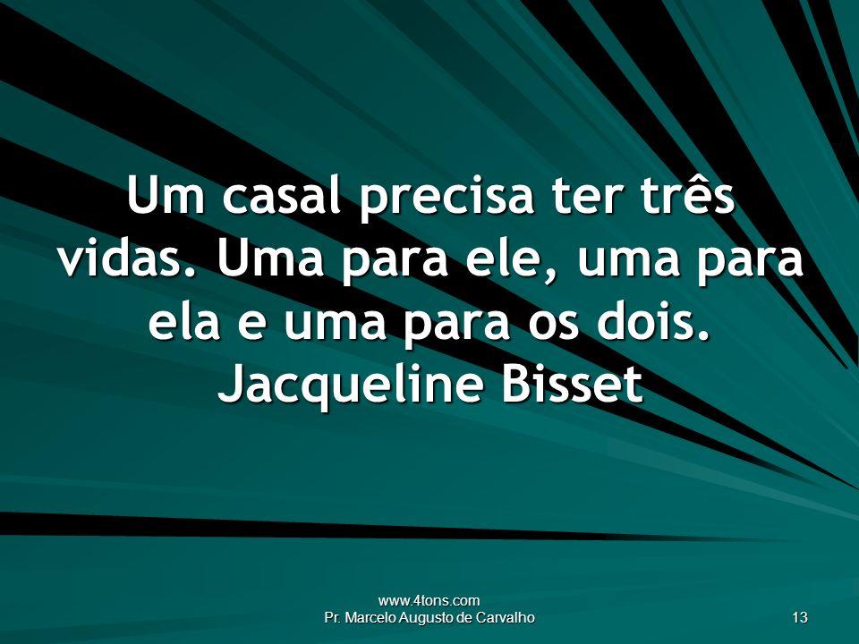 www.4tons.com Pr. Marcelo Augusto de Carvalho 13 Um casal precisa ter três vidas. Uma para ele, uma para ela e uma para os dois. Jacqueline Bisset